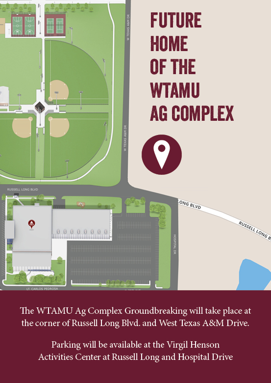 The WTAMU Ag Complex Groundbreaking will take place at the corner of Russell Long Blvd. and West Texas A&M Drive. Parking will be available at the Virgil Henson  Activities Center at Russell Long and Hospital Drive