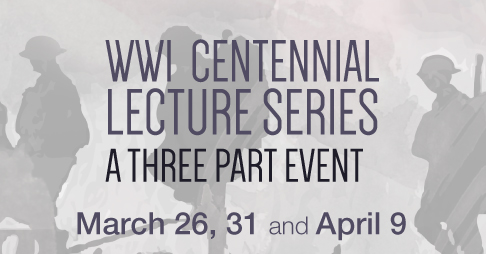 World War 1 Centennial Lecture Series, a three part event March 26, 31 and April 9