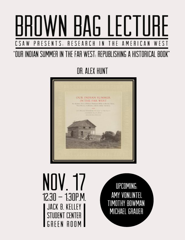 "Brown Bag Lecture, CSAW Presents Research In The American West, ""Our Indian Summer In The Far West: Republishing a Historical Book"", Dr. Alex Hunt, Nov 17 2016, 12.30 to 1.30p.m., JBK Green Room"